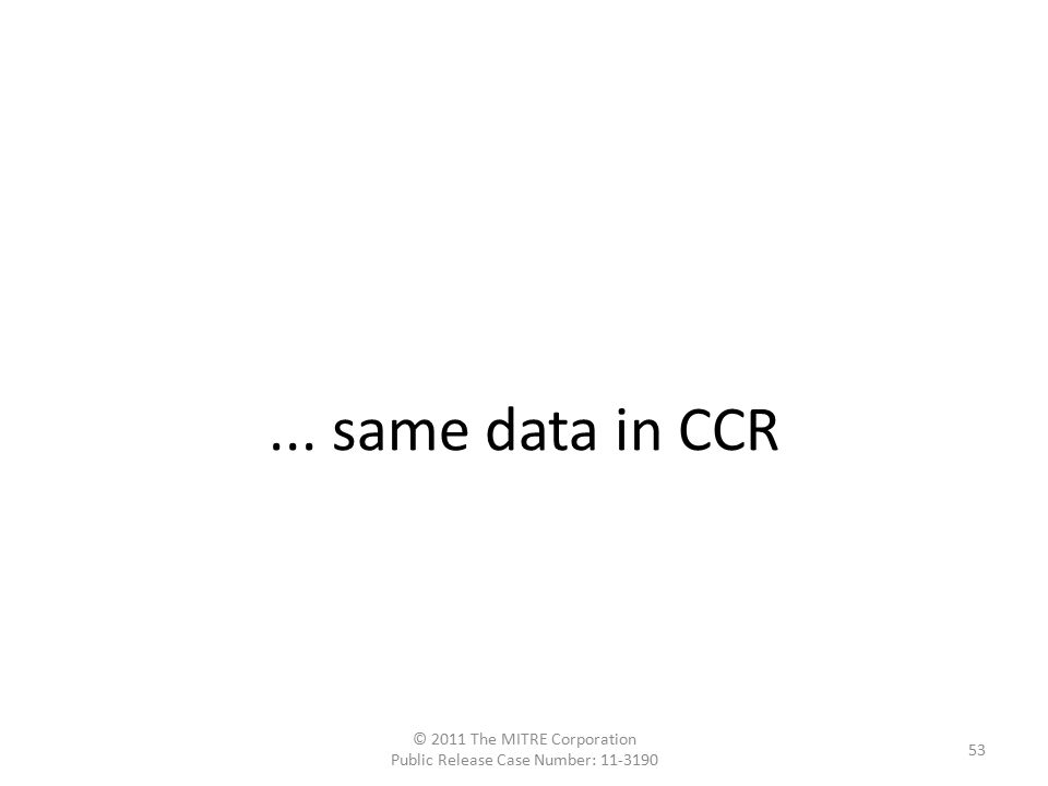 ... same data in CCR © 2011 The MITRE Corporation Public Release Case Number: 11-3190 53