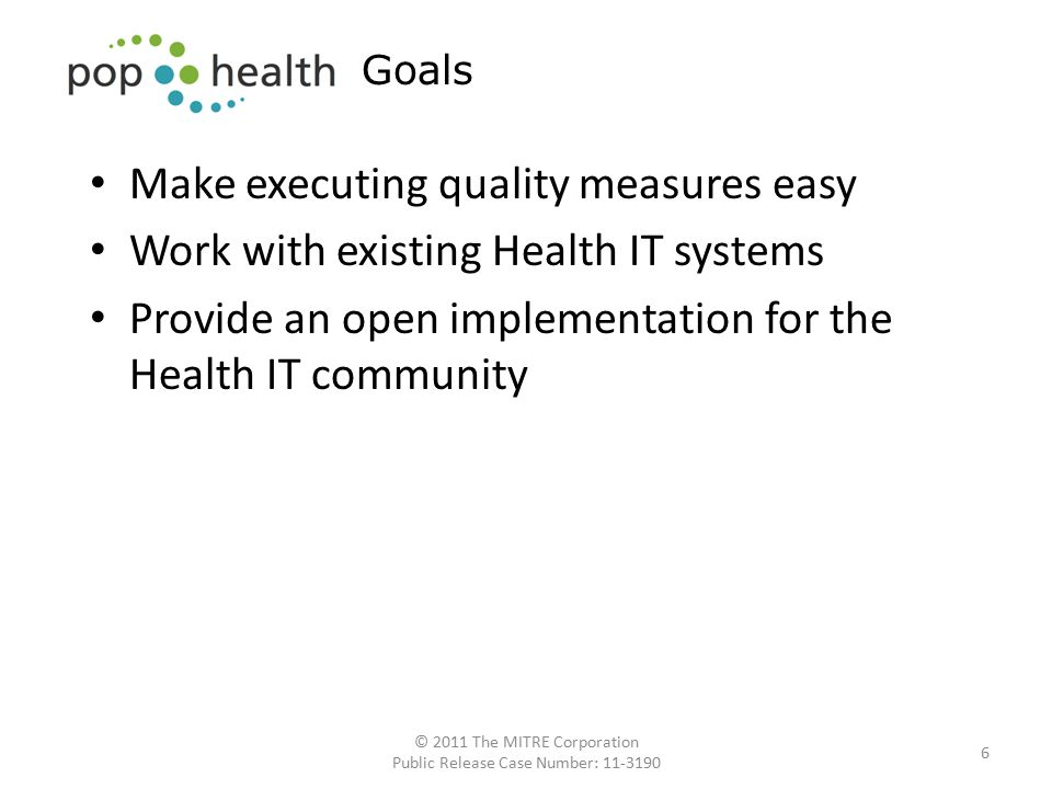 Make executing quality measures easy Work with existing Health IT systems Provide an open implementation for the Health IT community 6 Goals © 2011 The MITRE Corporation Public Release Case Number: 11-3190