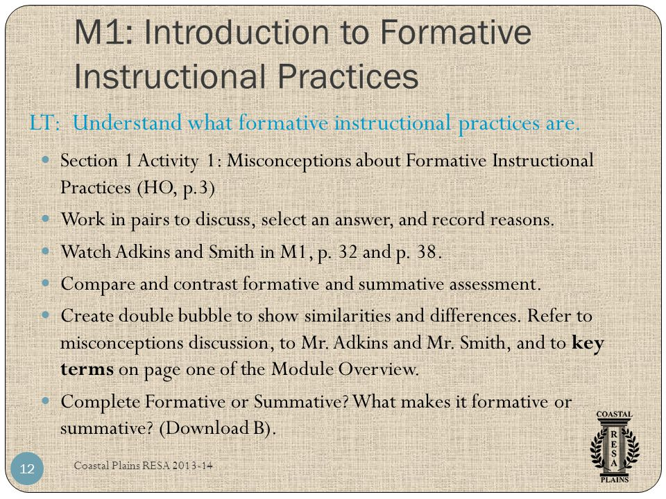 M1: Introduction to Formative Instructional Practices Coastal Plains RESA 2013-14 12 Section 1 Activity 1: Misconceptions about Formative Instructional Practices (HO, p.3) Work in pairs to discuss, select an answer, and record reasons.