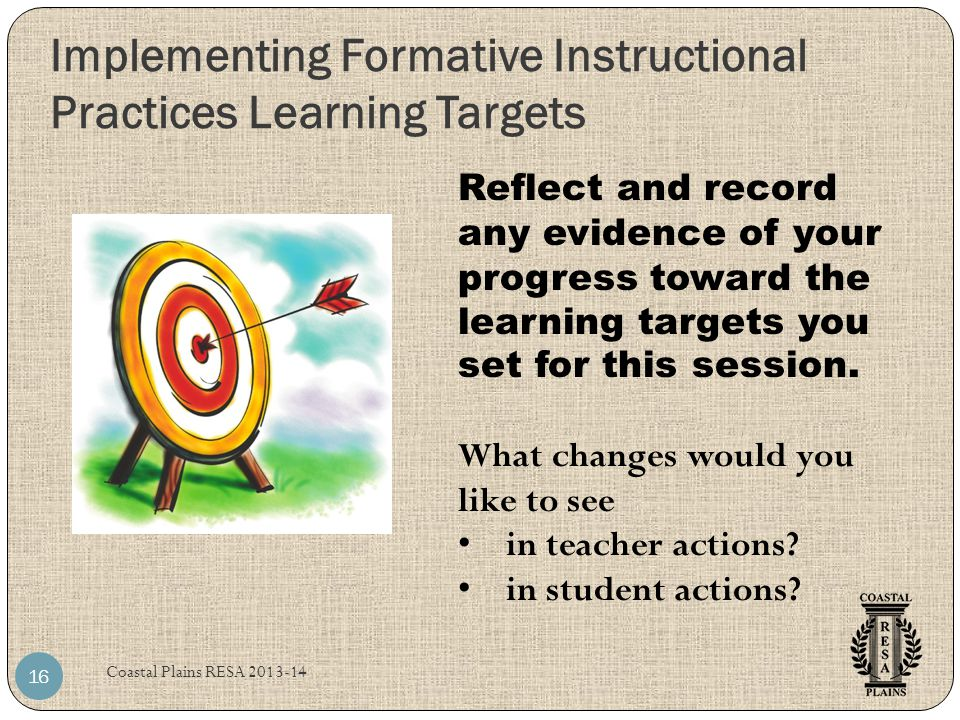 Implementing Formative Instructional Practices Learning Targets Coastal Plains RESA 2013-14 16 Reflect and record any evidence of your progress toward the learning targets you set for this session.