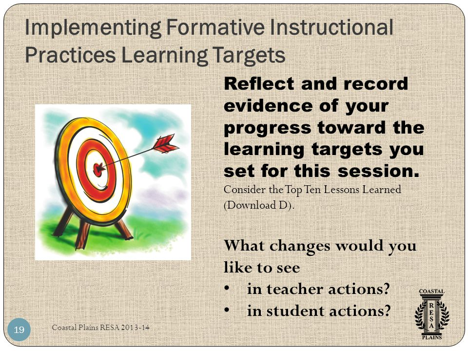 Implementing Formative Instructional Practices Learning Targets Coastal Plains RESA 2013-14 19 Reflect and record evidence of your progress toward the learning targets you set for this session.