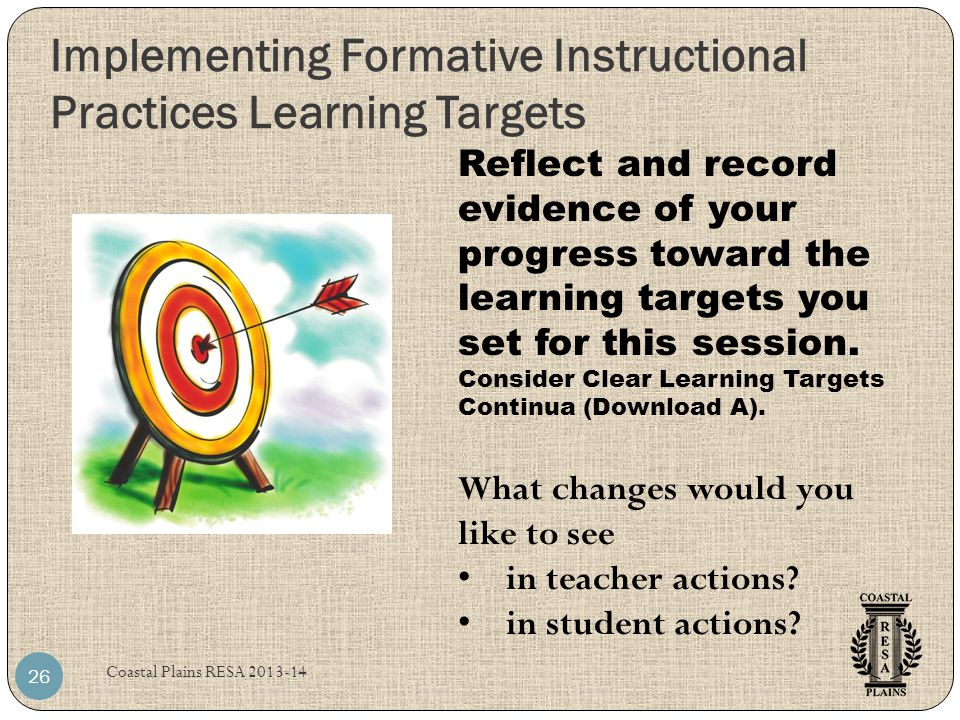 Implementing Formative Instructional Practices Learning Targets Coastal Plains RESA 2013-14 26 Reflect and record evidence of your progress toward the learning targets you set for this session.