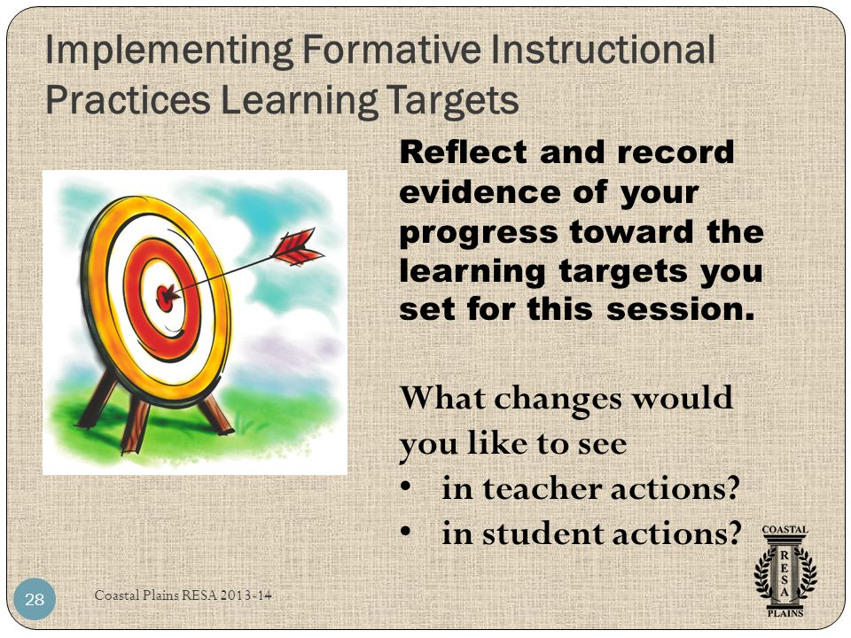 Implementing Formative Instructional Practices Learning Targets Coastal Plains RESA 2013-14 28 Reflect and record evidence of your progress toward the learning targets you set for this session.