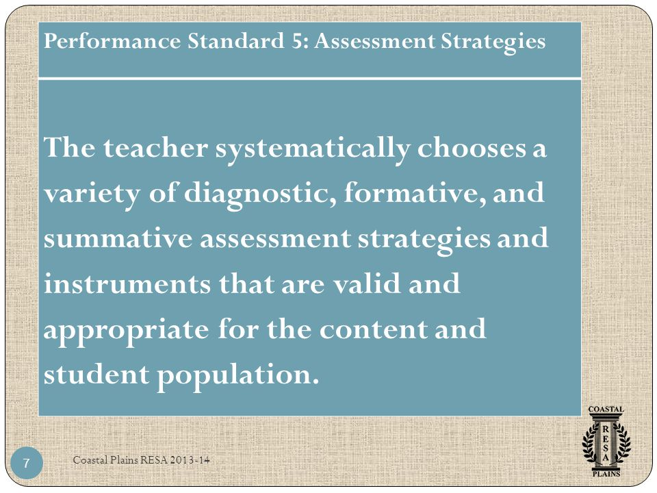 Coastal Plains RESA Performance Standard 5: Assessment Strategies The teacher systematically chooses a variety of diagnostic, formative, and summative assessment strategies and instruments that are valid and appropriate for the content and student population.