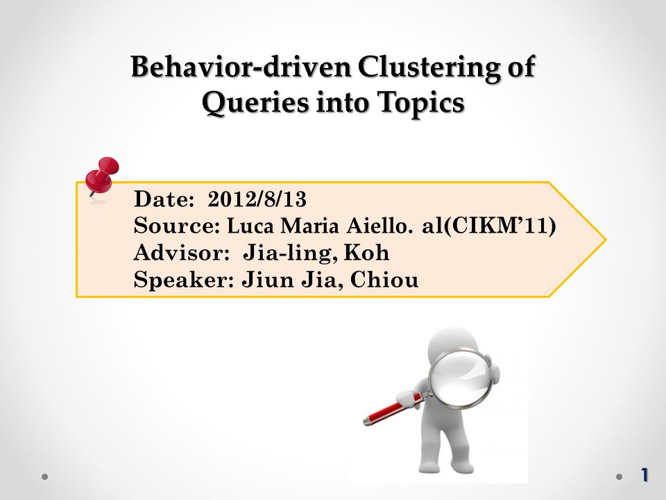 Date: 2012/8/13 Source: Luca Maria Aiello. al(CIKM'11) Advisor: Jia-ling, Koh Speaker: Jiun Jia, Chiou Behavior-driven Clustering of Queries into Topi