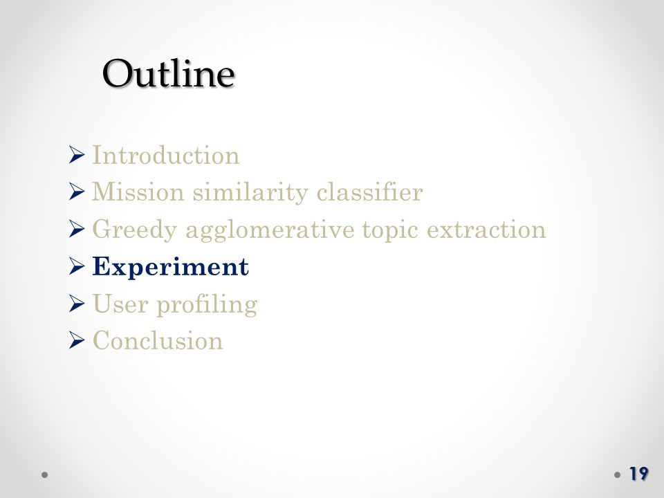 Outline Outline  Introduction  Mission similarity classifier  Greedy agglomerative topic extraction  Experiment  User profiling  Conclusion 19