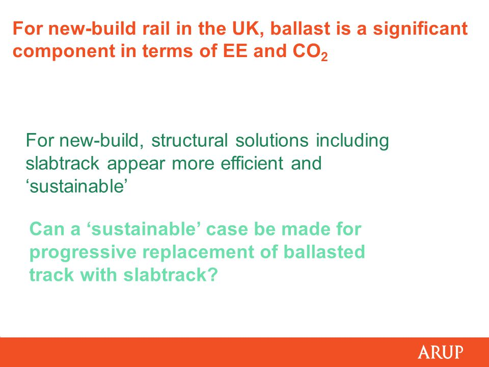 For new-build rail in the UK, ballast is a significant component in terms of EE and CO 2 For new-build, structural solutions including slabtrack appear more efficient and 'sustainable' Can a 'sustainable' case be made for progressive replacement of ballasted track with slabtrack?