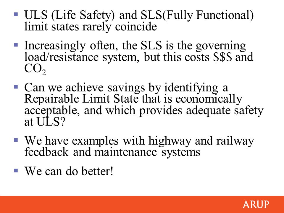  ULS (Life Safety) and SLS(Fully Functional) limit states rarely coincide  Increasingly often, the SLS is the governing load/resistance system, but