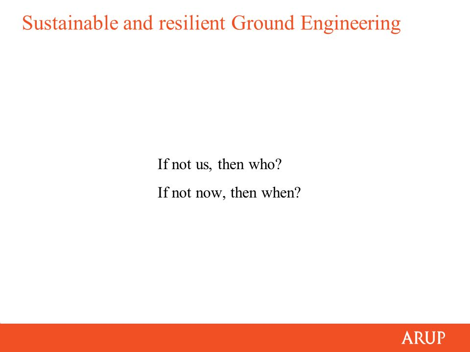Sustainable and resilient Ground Engineering If not us, then who? If not now, then when?