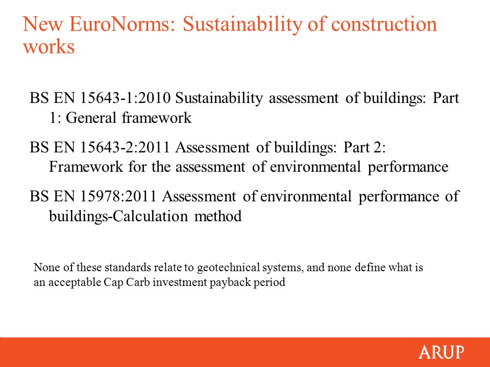New EuroNorms: Sustainability of construction works BS EN 15643-1:2010 Sustainability assessment of buildings: Part 1: General framework BS EN 15643-2:2011 Assessment of buildings: Part 2: Framework for the assessment of environmental performance BS EN 15978:2011 Assessment of environmental performance of buildings-Calculation method None of these standards relate to geotechnical systems, and none define what is an acceptable Cap Carb investment payback period