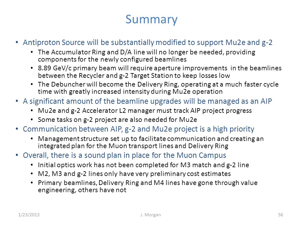 Summary J. Morgan56 Antiproton Source will be substantially modified to support Mu2e and g-2 The Accumulator Ring and D/A line will no longer be neede