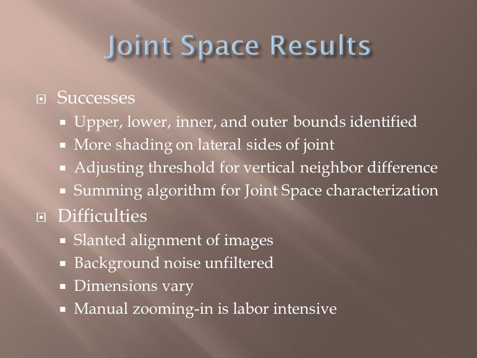  Successes  Upper, lower, inner, and outer bounds identified  More shading on lateral sides of joint  Adjusting threshold for vertical neighbor difference  Summing algorithm for Joint Space characterization  Difficulties  Slanted alignment of images  Background noise unfiltered  Dimensions vary  Manual zooming-in is labor intensive