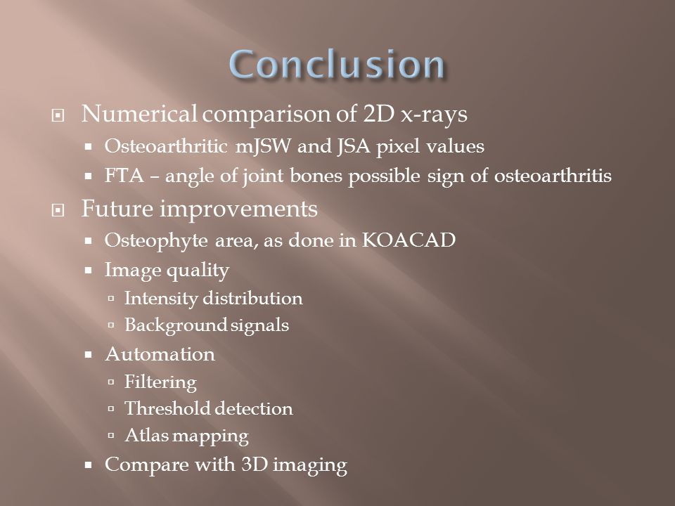  Numerical comparison of 2D x-rays  Osteoarthritic mJSW and JSA pixel values  FTA – angle of joint bones possible sign of osteoarthritis  Future improvements  Osteophyte area, as done in KOACAD  Image quality  Intensity distribution  Background signals  Automation  Filtering  Threshold detection  Atlas mapping  Compare with 3D imaging
