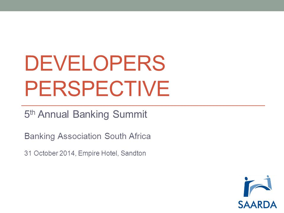 DEVELOPERS PERSPECTIVE 5 th Annual Banking Summit Banking Association South Africa 31 October 2014, Empire Hotel, Sandton