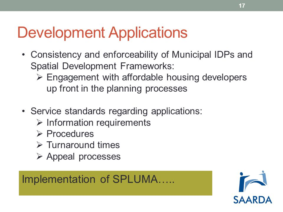 Development Applications Consistency and enforceability of Municipal IDPs and Spatial Development Frameworks:  Engagement with affordable housing developers up front in the planning processes Service standards regarding applications:  Information requirements  Procedures  Turnaround times  Appeal processes Implementation of SPLUMA…..
