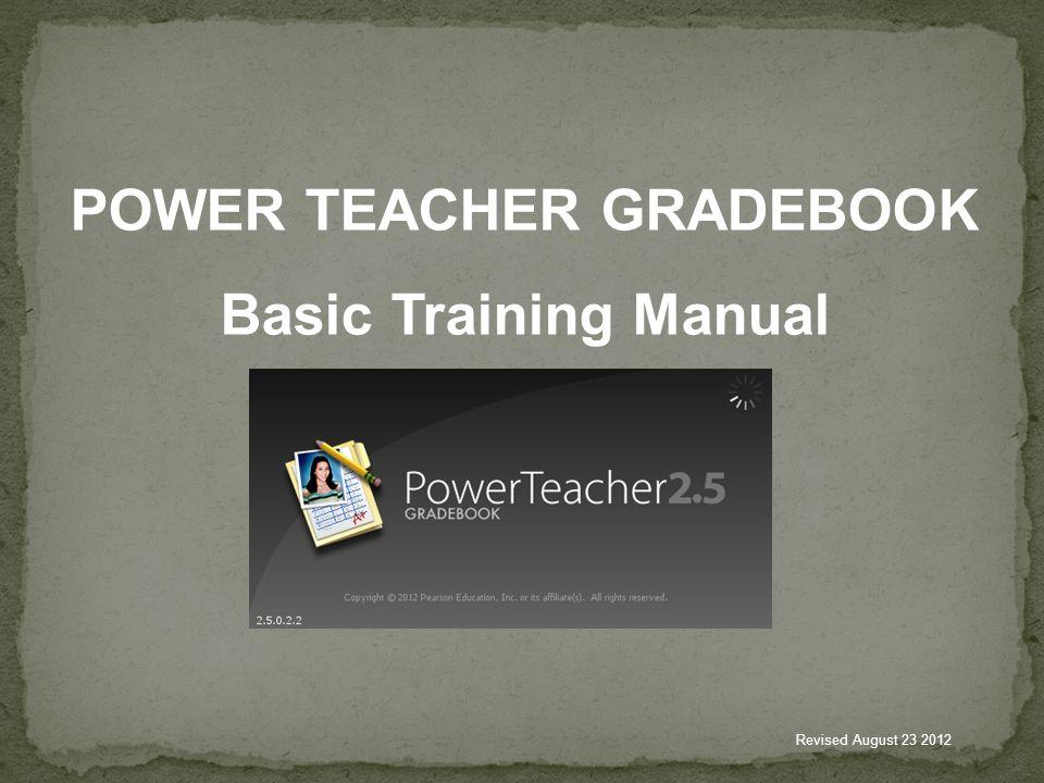 POWER TEACHER GRADEBOOK Basic Training Manual Revised August 23 2012
