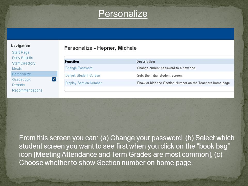 Personalize From this screen you can: (a) Change your password, (b) Select which student screen you want to see first when you click on the book bag icon [Meeting Attendance and Term Grades are most common], (c) Choose whether to show Section number on home page.