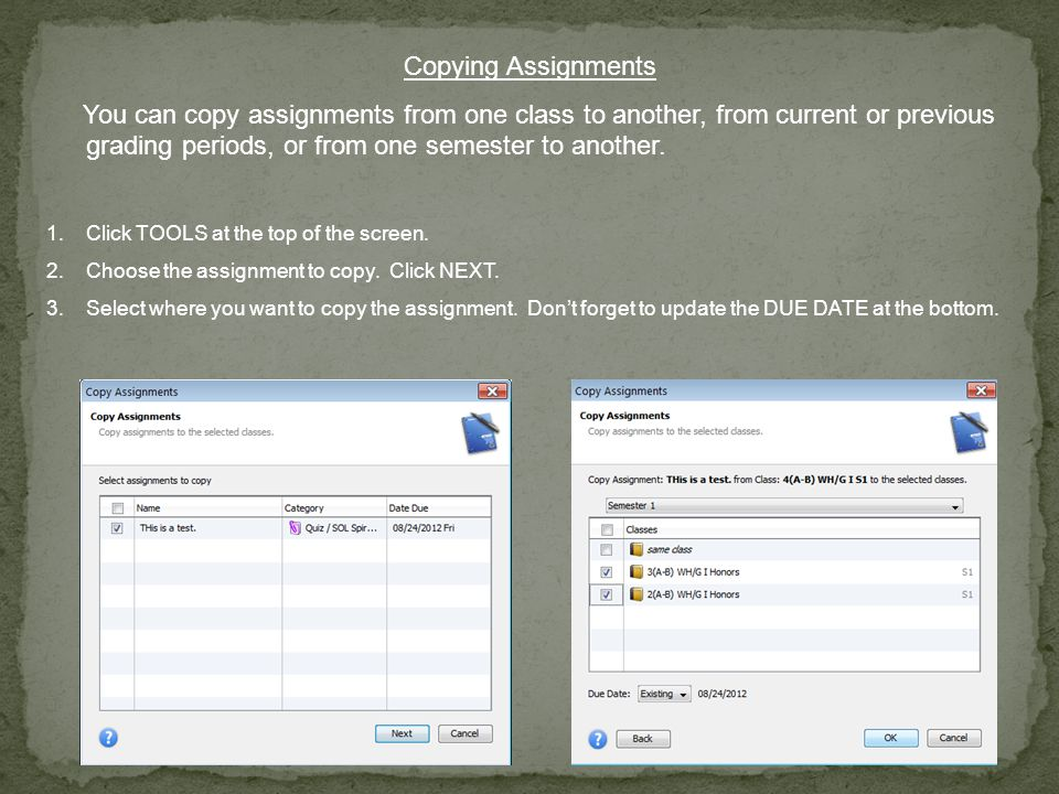 Copying Assignments You can copy assignments from one class to another, from current or previous grading periods, or from one semester to another.