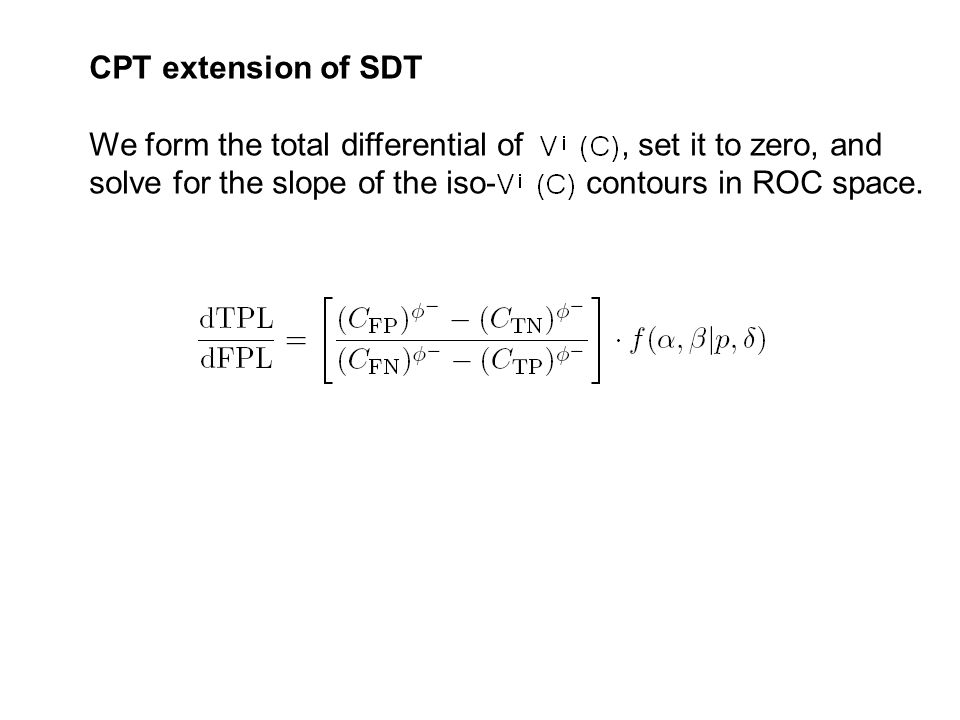 CPT extension of SDT We form the total differential of, set it to zero, and solve for the slope of the iso- contours in ROC space.