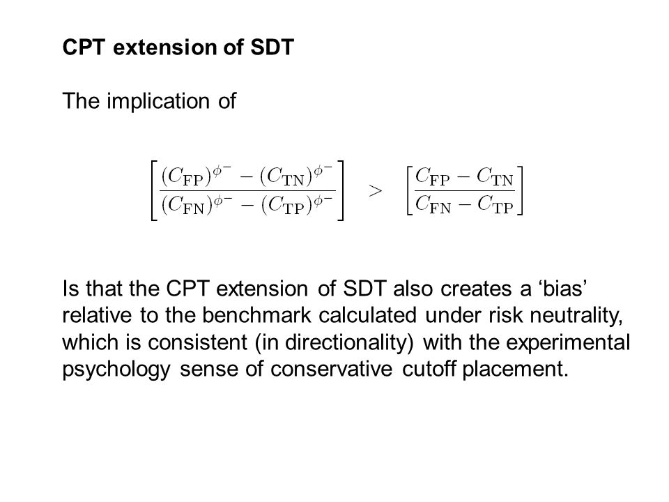 CPT extension of SDT The implication of Is that the CPT extension of SDT also creates a 'bias' relative to the benchmark calculated under risk neutrality, which is consistent (in directionality) with the experimental psychology sense of conservative cutoff placement.