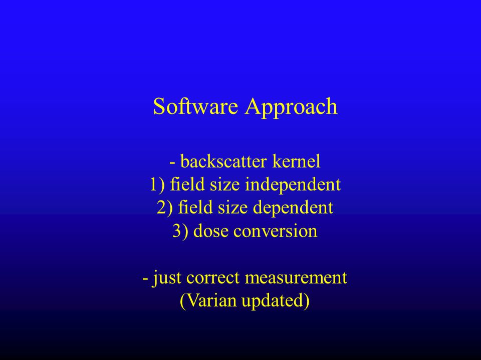 Software Approach - backscatter kernel 1) field size independent 2) field size dependent 3) dose conversion - just correct measurement (Varian updated