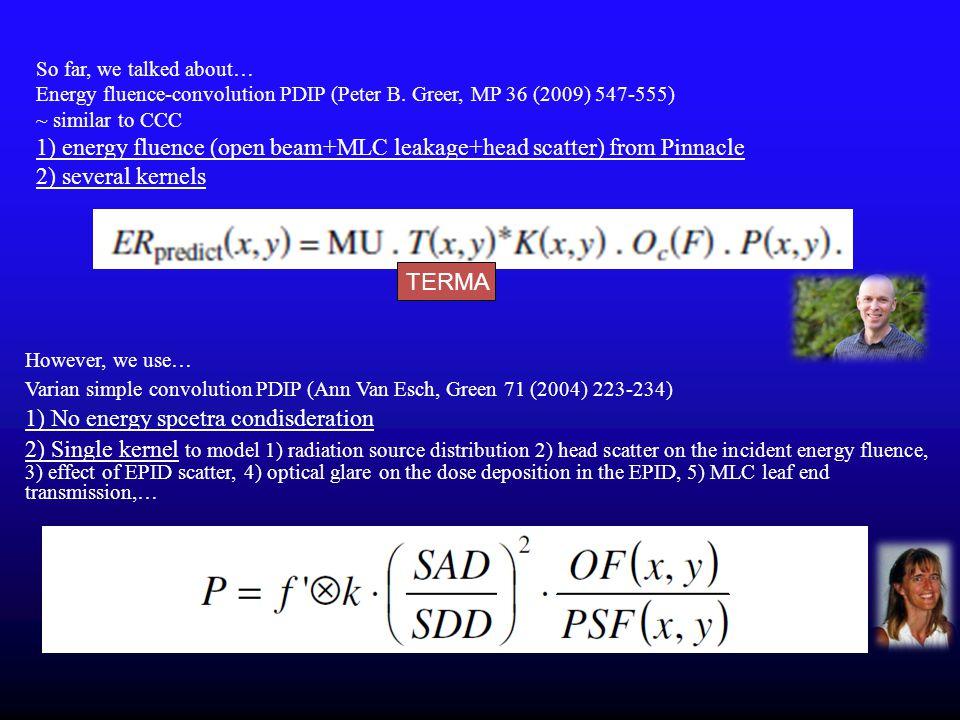 So far, we talked about… Energy fluence-convolution PDIP (Peter B. Greer, MP 36 (2009) 547-555) ~ similar to CCC 1) energy fluence (open beam+MLC leak