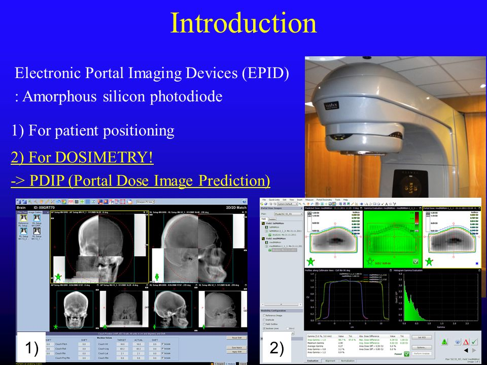 Electronic Portal Imaging Devices (EPID) : Amorphous silicon photodiode 1) 2) Introduction 1) For patient positioning 2) For DOSIMETRY! -> PDIP (Porta