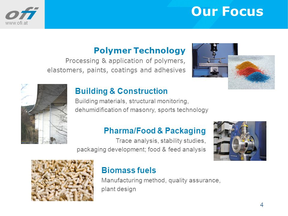 www.ofi.at 4 Our Focus Polymer Technology Processing & application of polymers, elastomers, paints, coatings and adhesives Building & Construction Building materials, structural monitoring, dehumidification of masonry, sports technology Pharma/Food & Packaging Trace analysis, stability studies, packaging development; food & feed analysis Biomass fuels Manufacturing method, quality assurance, plant design