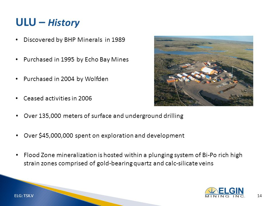 Discovered by BHP Minerals in 1989 Purchased in 1995 by Echo Bay Mines Purchased in 2004 by Wolfden Ceased activities in 2006 ULU – History Over 135,000 meters of surface and underground drilling Over $45,000,000 spent on exploration and development Flood Zone mineralization is hosted within a plunging system of Bi-Po rich high strain zones comprised of gold-bearing quartz and calc-silicate veins ELG: TSX.V 14