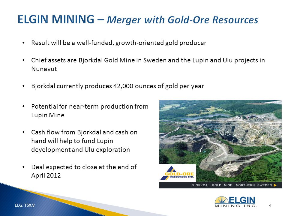 ELG: TSX.V 4 Result will be a well-funded, growth-oriented gold producer Chief assets are Bjorkdal Gold Mine in Sweden and the Lupin and Ulu projects in Nunavut Bjorkdal currently produces 42,000 ounces of gold per year Potential for near-term production from Lupin Mine Cash flow from Bjorkdal and cash on hand will help to fund Lupin development and Ulu exploration Deal expected to close at the end of April 2012