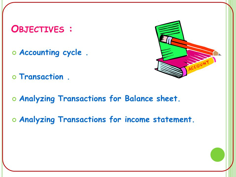 O BJECTIVES : Accounting cycle. Transaction. Analyzing Transactions for Balance sheet.