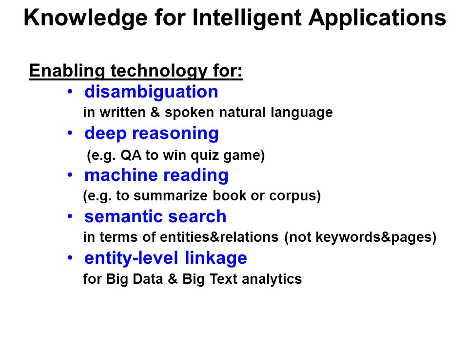 Knowledge for Intelligent Applications Enabling technology for: disambiguation in written & spoken natural language deep reasoning (e.g.