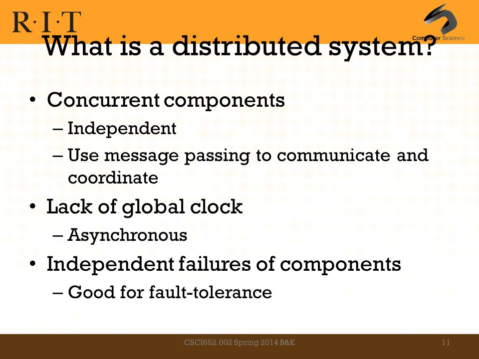 What is a distributed system? Concurrent components – Independent – Use message passing to communicate and coordinate Lack of global clock – Asynchron