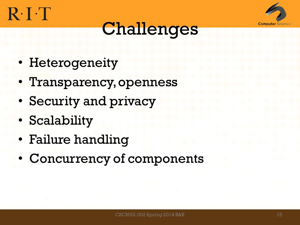 Challenges Heterogeneity Transparency, openness Security and privacy Scalability Failure handling Concurrency of components CSCI652.002 Spring 2014 B&