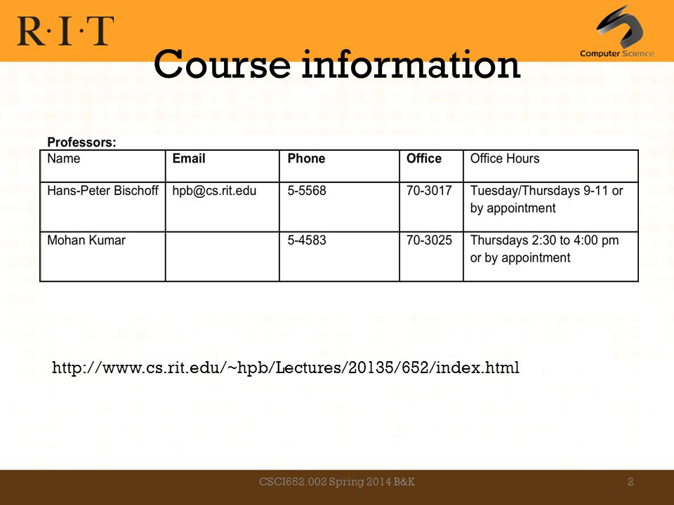 Course information CSCI652.002 Spring 2014 B&K2 http://www.cs.rit.edu/~hpb/Lectures/20135/652/index.html