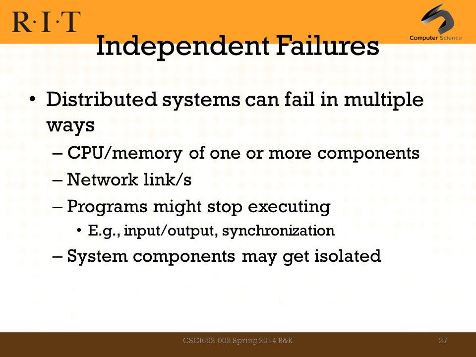 Independent Failures Distributed systems can fail in multiple ways – CPU/memory of one or more components – Network link/s – Programs might stop execu