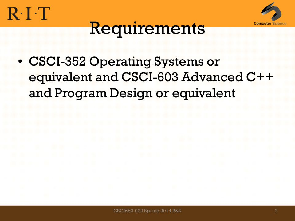 Requirements CSCI-352 Operating Systems or equivalent and CSCI-603 Advanced C++ and Program Design or equivalent CSCI652.002 Spring 2014 B&K3