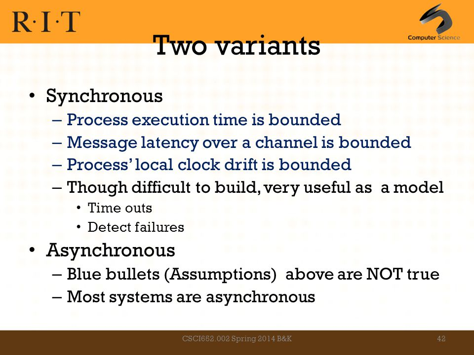 Two variants Synchronous – Process execution time is bounded – Message latency over a channel is bounded – Process' local clock drift is bounded – Tho
