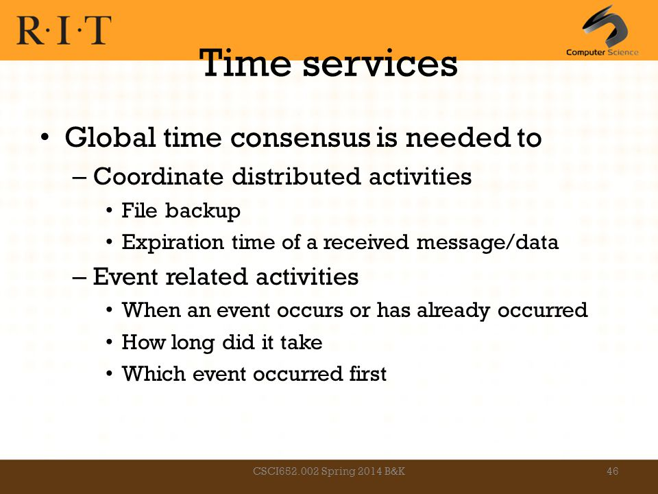 Time services Global time consensus is needed to – Coordinate distributed activities File backup Expiration time of a received message/data – Event re