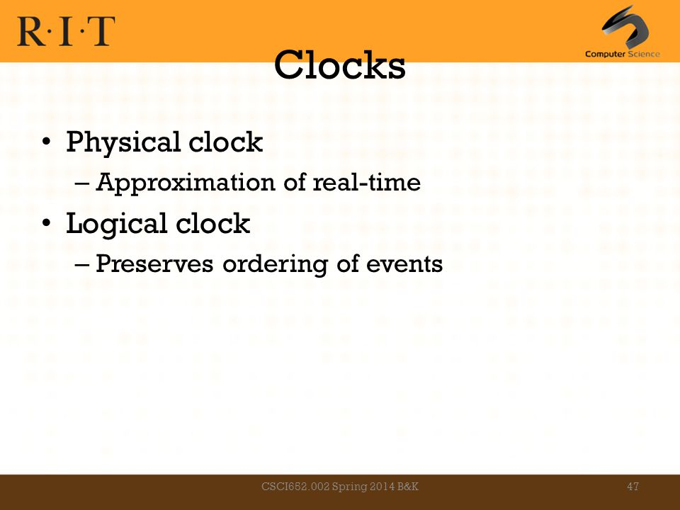 Clocks Physical clock – Approximation of real-time Logical clock – Preserves ordering of events CSCI652.002 Spring 2014 B&K47