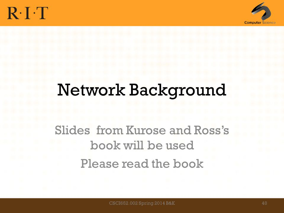 Network Background Slides from Kurose and Ross's book will be used Please read the book CSCI652.002 Spring 2014 B&K48