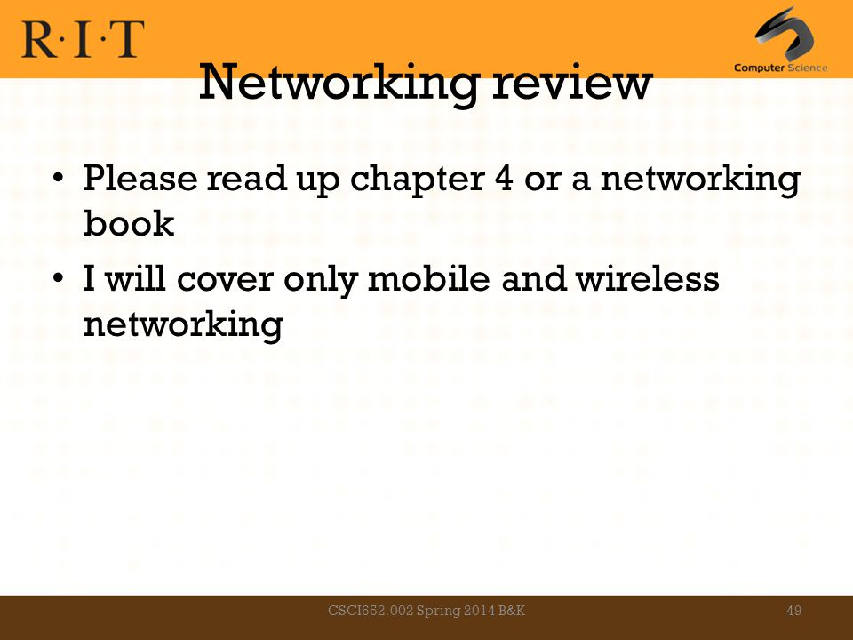 Networking review Please read up chapter 4 or a networking book I will cover only mobile and wireless networking CSCI652.002 Spring 2014 B&K49