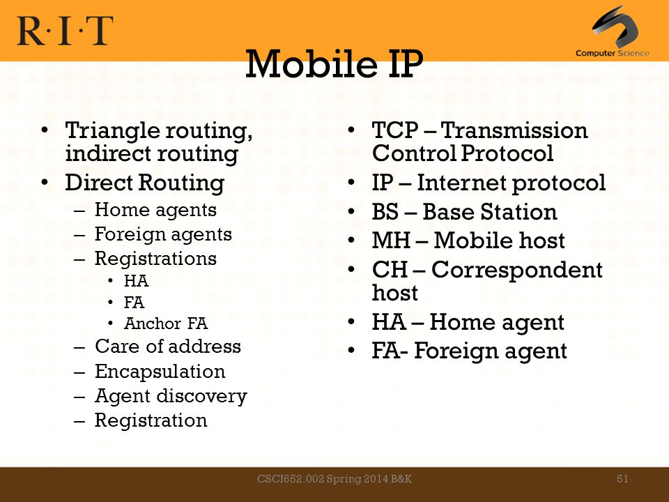Mobile IP Triangle routing, indirect routing Direct Routing – Home agents – Foreign agents – Registrations HA FA Anchor FA – Care of address – Encapsu