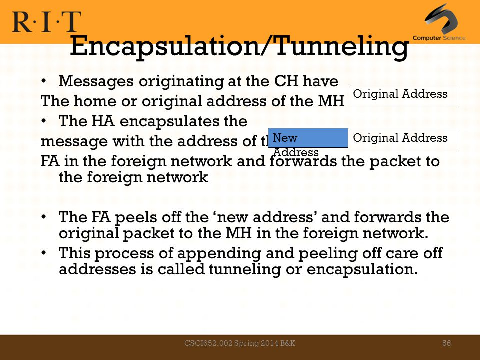 Encapsulation/Tunneling Messages originating at the CH have The home or original address of the MH The HA encapsulates the message with the address of