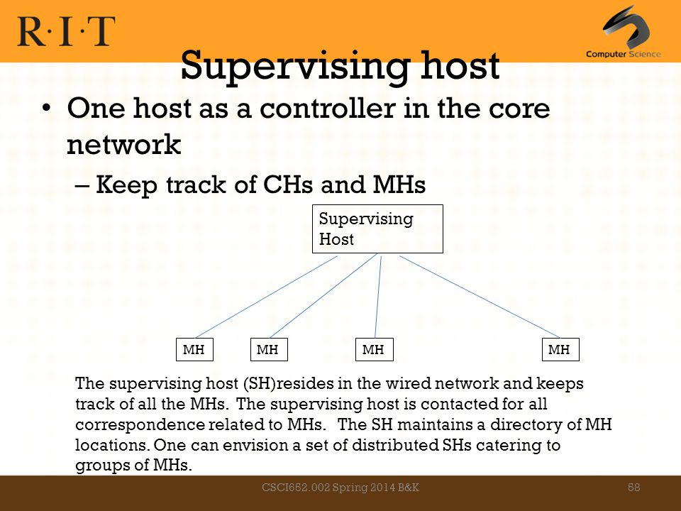 Supervising host One host as a controller in the core network – Keep track of CHs and MHs Supervising Host MH The supervising host (SH)resides in the