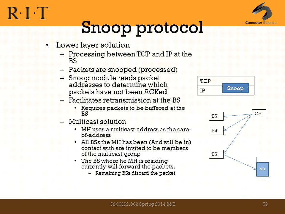 Snoop protocol Lower layer solution – Processing between TCP and IP at the BS – Packets are snooped (processed) – Snoop module reads packet addresses