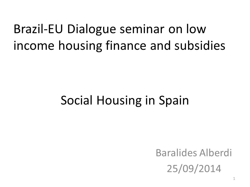 Social Housing in Spain Baralides Alberdi 25/09/2014 1 Brazil-EU Dialogue seminar on low income housing finance and subsidies