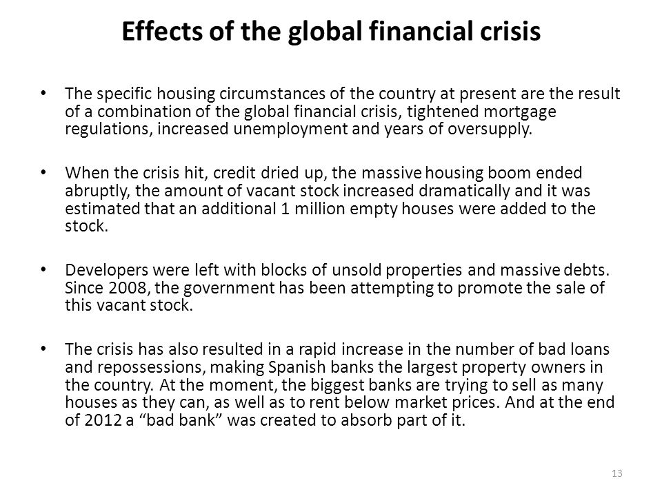 Effects of the global financial crisis The specific housing circumstances of the country at present are the result of a combination of the global financial crisis, tightened mortgage regulations, increased unemployment and years of oversupply.