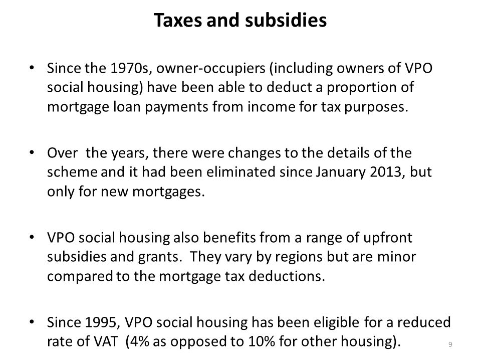 Taxes and subsidies Since the 1970s, owner-occupiers (including owners of VPO social housing) have been able to deduct a proportion of mortgage loan payments from income for tax purposes.