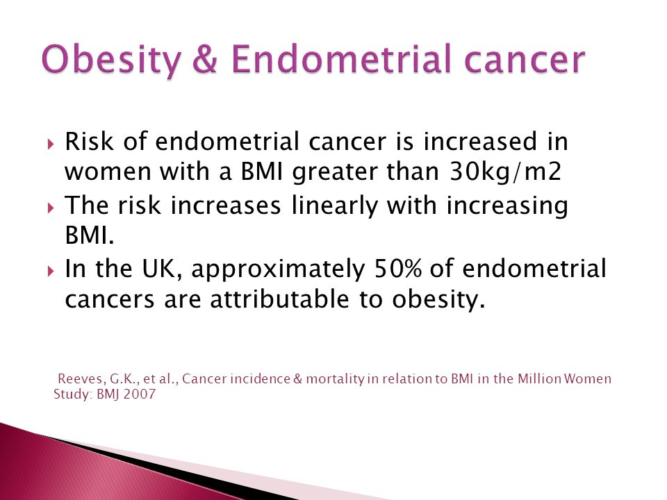  Risk of endometrial cancer is increased in women with a BMI greater than 30kg/m2  The risk increases linearly with increasing BMI.